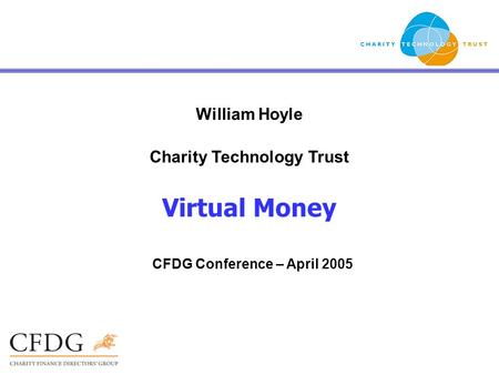 William Hoyle Charity Technology Trust Virtual Money CFDG Conference – April 2005.