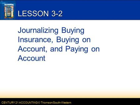 CENTURY 21 ACCOUNTING © Thomson/South-Western LESSON 3-2 Journalizing Buying Insurance, Buying on Account, and Paying on Account.