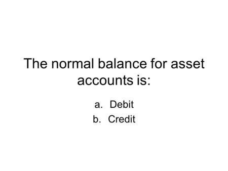 The normal balance for asset accounts is: a.Debit b.Credit.