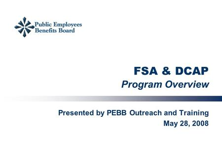 FSA & DCAP Program Overview Presented by PEBB Outreach and Training May 28, 2008.