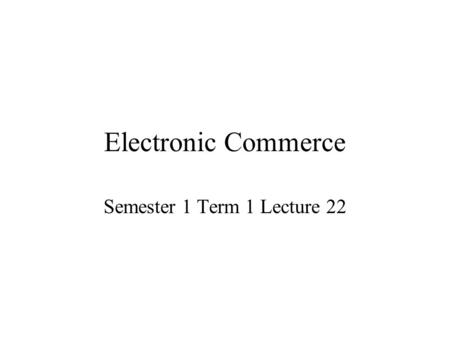 Electronic Commerce Semester 1 Term 1 Lecture 22.