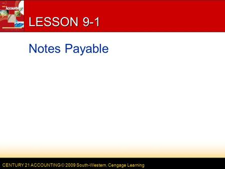 CENTURY 21 ACCOUNTING © 2009 South-Western, Cengage Learning LESSON 9-1 Notes Payable.
