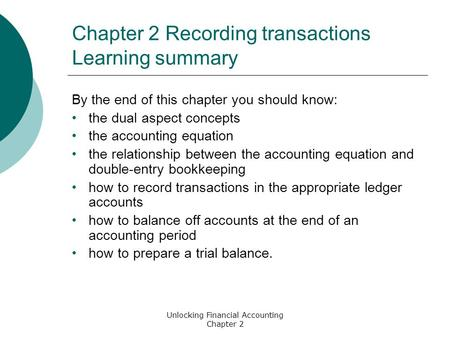 Unlocking Financial Accounting Chapter 2 Chapter 2 Recording transactions Learning summary By the end of this chapter you should know: the dual aspect.