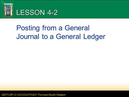 CENTURY 21 ACCOUNTING © Thomson/South-Western LESSON 4-2 Posting from a General Journal to a General Ledger.