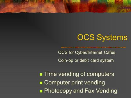OCS Systems Time vending of computers Computer print vending Photocopy and Fax Vending OCS for Cyber/Internet Cafes Coin-op or debit card system.