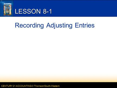 CENTURY 21 ACCOUNTING © Thomson/South-Western LESSON 8-1 Recording Adjusting Entries.