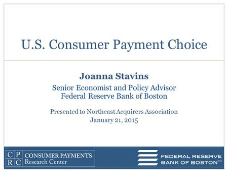 Joanna Stavins Senior Economist and Policy Advisor Federal Reserve Bank of Boston Presented to Northeast Acquirers Association January 21, 2015 U.S. Consumer.