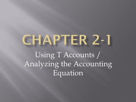 Using T Accounts / Analyzing the Accounting Equation.