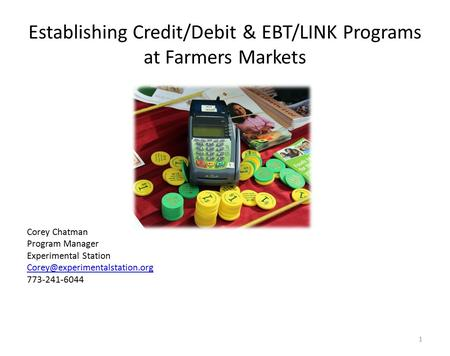 Establishing Credit/Debit & EBT/LINK Programs at Farmers Markets Corey Chatman Program Manager Experimental Station 773-241-6044.