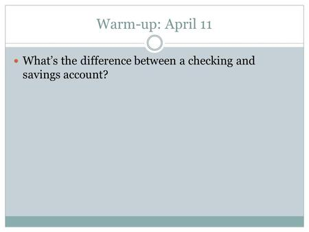 Warm-up: April 11 What's the difference between a checking and savings account?