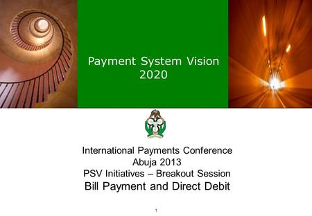 Payment System Vision 2020 1 International Payments Conference Abuja 2013 PSV Initiatives – Breakout Session Bill Payment and Direct Debit.