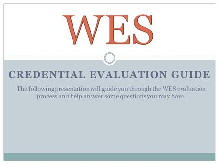 CREDENTIAL EVALUATION GUIDE The following presentation will guide you through the WES evaluation process and help answer some questions you may have.