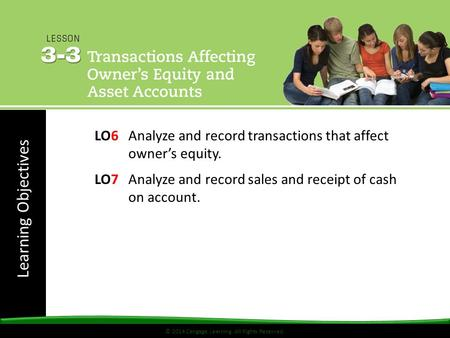 Learning Objectives © 2014 Cengage Learning. All Rights Reserved. LO6Analyze and record transactions that affect owner's equity. LO7Analyze and record.