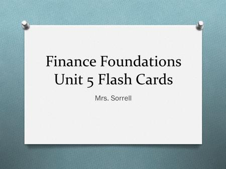 Finance Foundations Unit 5 Flash Cards Mrs. Sorrell.