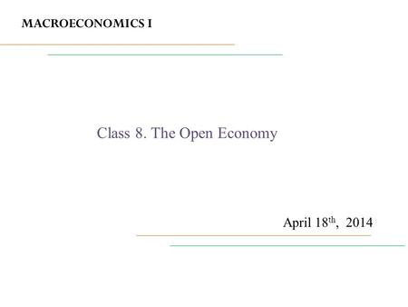 MACROECONOMICS I April 18 th, 2014 Class 8. The Open Economy.