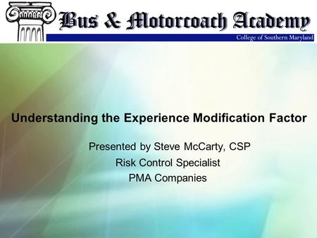Presented by Steve McCarty, CSP Risk Control Specialist PMA Companies Understanding the Experience Modification Factor.