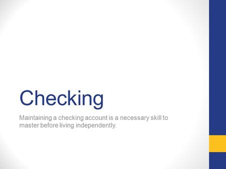 Checking Maintaining a checking account is a necessary skill to master before living independently.