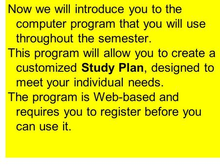 Now we will introduce you to the computer program that you will use throughout the semester. This program will allow you to create a customized Study Plan,
