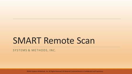 SMART Remote Scan SYSTEMS & METHODS, INC. ©2014 Systems & Methods, Inc. All Rights Reserved. All Material Contained Herein is Confidential and Proprietary.