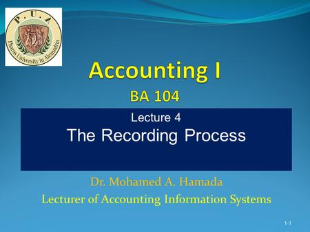 Dr. Mohamed A. Hamada Lecturer of Accounting Information Systems 1-1 Lecture 4 The Recording Process.