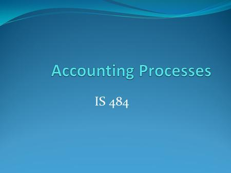Accounting Processes IS 484.