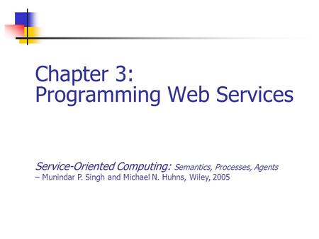 Chapter 3: Programming Web Services Service-Oriented Computing: Semantics, Processes, Agents – Munindar P. Singh and Michael N. Huhns, Wiley, 2005.