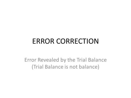 ERROR CORRECTION Error Revealed by the Trial Balance (Trial Balance is not balance)