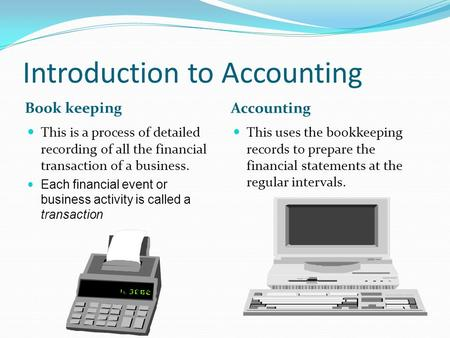 Introduction to Accounting Book keeping Accounting This is a process of detailed recording of all the financial transaction of a business. Each financial.
