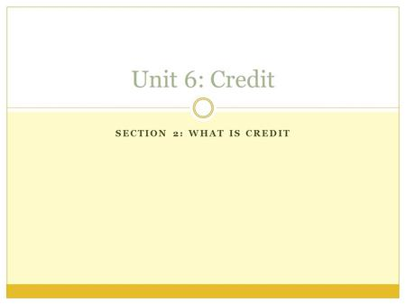 SECTION 2: WHAT IS CREDIT Unit 6: Credit. I Can: Differentiate Credit Cards from Debit Cards Describe the importance of APR Define and apply: credit limit,