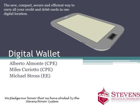 Digital Wallet Alberto Almonte (CPE) Miles Curiotto (CPE) Michael Stross (EE) The new, compact, secure and efficient way to carry all your credit and debit.