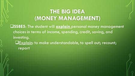 THE BIG IDEA (MONEY MANAGEMENT)  SS8E5: The student will explain personal money management choices in terms of income, spending, credit, saving, and investing.