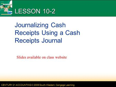 CENTURY 21 ACCOUNTING © 2009 South-Western, Cengage Learning LESSON 10-2 Journalizing Cash Receipts Using a Cash Receipts Journal Slides available on class.