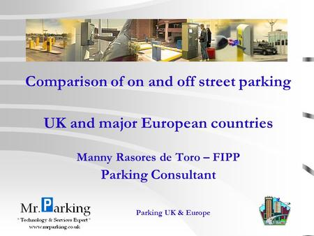1 Parking UK & Europe Comparison of on and off street parking UK and major European countries Manny Rasores de Toro – FIPP Parking Consultant.