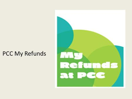 PCC My Refunds. Course Learning Objectives Lesson 1 : Develop an understanding of My Refunds options available to students –Requirements to enroll in.