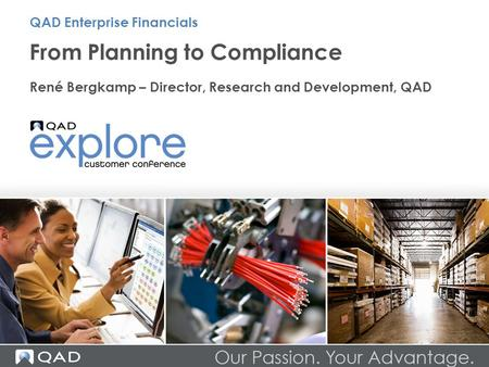 From Planning to Compliance René Bergkamp – Director, Research and Development, QAD QAD Enterprise Financials.