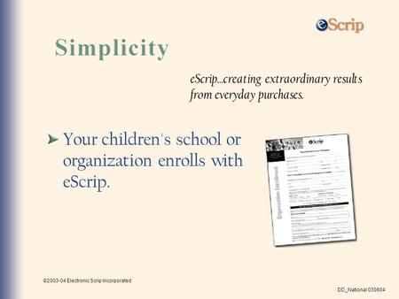 ©2003-04 Electronic Scrip Incorporated DD_National 030804 Your children's school or organization enrolls with eScrip. eScrip...creating extraordinary results.