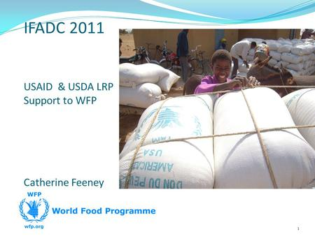 1 IFADC 2011 USAID & USDA LRP Support to WFP Catherine Feeney.
