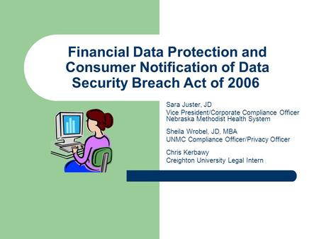 Financial Data Protection and Consumer Notification of Data Security Breach Act of 2006 Sara Juster, JD Vice President/Corporate Compliance Officer Nebraska.