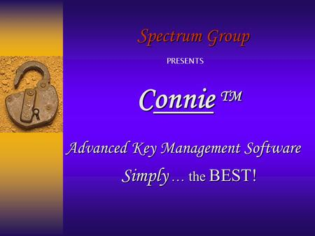 S pectrum Group Connie TM Advanced Key Management Software Simply … the BEST! PRESENTS.