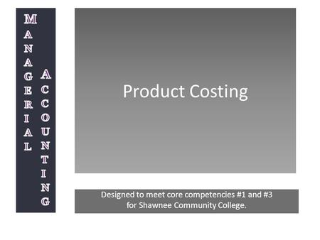 Product Costing Designed to meet core competencies #1 and #3 for Shawnee Community College.