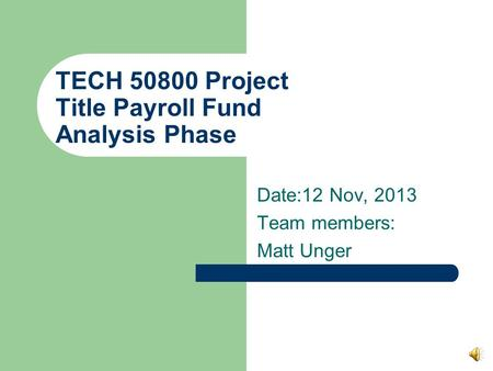 TECH 50800 Project Title Payroll Fund Analysis Phase Date:12 Nov, 2013 Team members: Matt Unger.