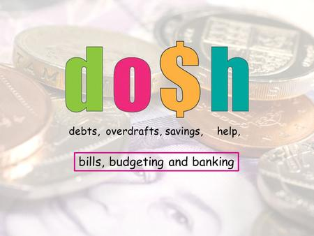 Debts,overdrafts,savings,help, bills, budgeting and banking.