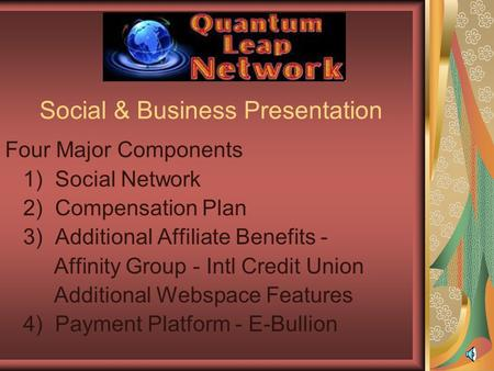 Social & Business Presentation Four Major Components 1) Social Network 2) Compensation Plan 3) Additional Affiliate Benefits - Affinity Group - Intl Credit.