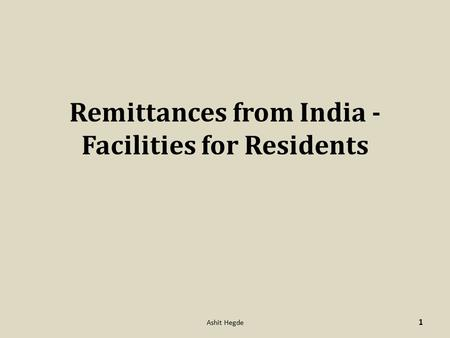 Remittances from India - Facilities for Residents 1 Ashit Hegde.