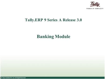 © Tally Solutions Pvt. Ltd. All Rights Reserved Tally.ERP 9 Series A Release 3.0 Banking Module.