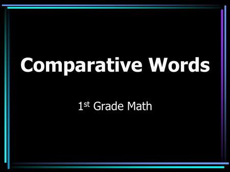 Comparative Words 1 st Grade Math. Using Comparative Words in Math When we compare objects in math we use words such as: long, longer, longest, short,