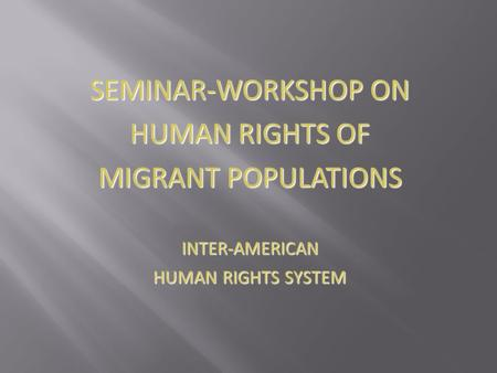SEMINAR-WORKSHOP ON HUMAN RIGHTS OF MIGRANT POPULATIONS INTER-AMERICAN HUMAN RIGHTS SYSTEM.