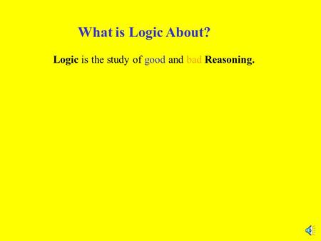 What is Logic About? Logic is the study of good and bad Reasoning.