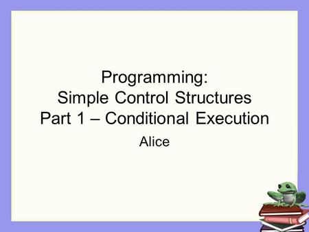 Programming: Simple Control Structures Part 1 – Conditional Execution Alice.