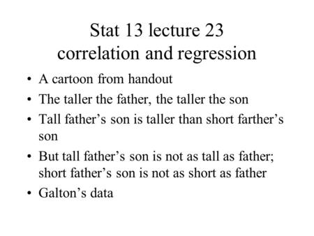 Stat 13 lecture 23 correlation and regression A cartoon from handout The taller the father, the taller the son Tall father's son is taller than short farther's.